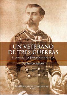 Un veterano de tres guerras : recuerdos de José Miguel Varela.  Academia de Historia Militar, 2015. Autor: Parvex, Guillermo