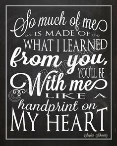 So much of me is made of what I learned from you. You'll be with me like a handprint on my heart.