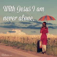 """Never alone.  And our Lord and Savior Jesus Christ made this promise to all of God's Children:   """"I will not leave you comfortless, I will come to you"""".............Again  John 14:18-39, Hebrews 13:5"""