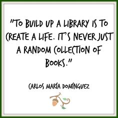 Carlos María Domínguez — To build up a library is to create a life. It's never just a random collection of books. I Love Books, Good Books, Books To Read, My Books, Book Writer, Book Authors, Book Nerd, Reading Quotes, Writing Quotes