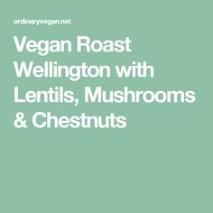 Vegan Roast Wellington with Lentils, Mushrooms & Chestnuts