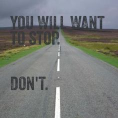 You will want to stop. DON'T!
