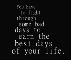 You have to fight through some bad days to earn the best days...   Unknown Picture Quotes