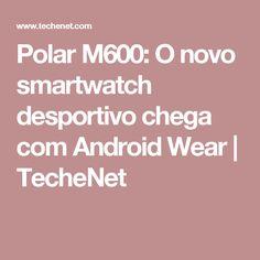 Polar M600: O novo smartwatch desportivo chega com Android Wear   TecheNet