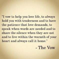 """I vow to help you love life, to always hold you with tenderness and to have the patience that love demands, to speack when words are needed and to share the silence when they're not and to live within the warmth of your heart and always call it home"" THE VOW #movies #quotes"