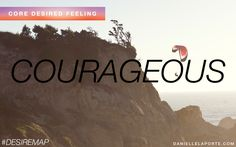 Courageous - One of my Core Desired Feelings. How do you want to feel? #DesireMap