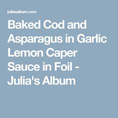 Baked Cod and Asparagus in Garlic Lemon Caper Sauce in Foil - Julia's Album