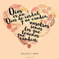 Dios es un Dios de verdad y no cambia, nosotros somos los que tenemos que cambiar. -Dallin H. Oaks Gracias por visitar nuestro blog  canalmormon.org/blog