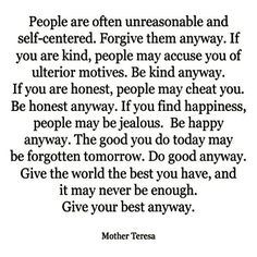Forgive anyway, Be Kind anyway, Be honest anyway, Be happy anyway, Do good anyway. Give your best anyway