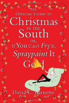 The Official Guide to Christmas in the South: Or, If You Can't Fry It, Spraypaint It Gold. No place celebrates Christmas like Dixie, and with this charming, humorous guide, anyone can learn how to deck the halls, Southern style It's the one time of the year when both the divine and debutantes take center stage in a perfect storm of hot glue and cheese grits: Christmas. But successfully navigating through the holiday season can be more complex than Santa's midnight journey. There are…