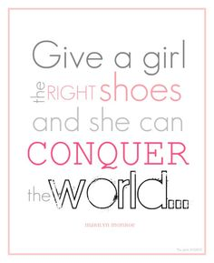 Give a girl the right shoes and she can conquer the world... - Marilyn Monroe