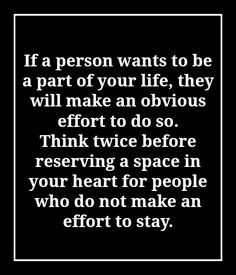 If a person wants to be a part of your life, they will make an obvious effort to do so.  Think twice before reserving a space in your heart for people who do not make an effort to stay.