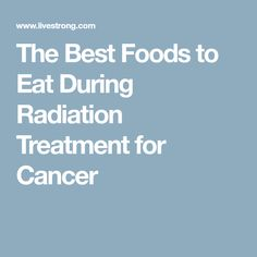 The Best Foods To Eat During Radiation Treatment For Cancer Throat Cancer Lung Cancer