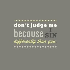 Love it!!!! Judgement bothers me so much b/c so many use their religion to judge others...read the bible...Jesus wasn't so keen on judging others either...or is that part just conveniently left out of yours??
