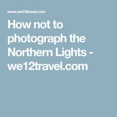 How not to photograph the Northern Lights - we12travel.com