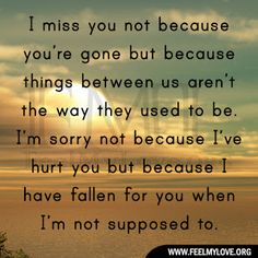 I miss you not because you're gone but because things between us aren't the way they used to be. I'm sorry not because I've hurt you but because I have fallen for you when I'm not supposed to. ~ Unknown