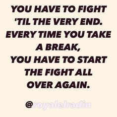 YOU HAVE TO FIGHT  'TIL THE VERY END. EVERY TIME YOU TAKE  A BREAK,  YOU HAVE TO START THE FIGHT ALL OVER AGAIN.