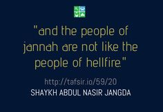 "http://tafsir.io/59/20 ""...and the people of jannah (paradise) are not like the people of hellfire."" Surah Hashr, ayah verse 20 ""The two groups of people, they don't even look the same in this world. They don't live their lives the same way, they don't conduct themselves the same way; the decisions they make, the priorities they have, the challenges they accept, they are very very different."" - Shaykh Abdul Nasir Jangda (Qalam Institute)"