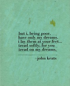 "great poems everyone should know Correction: This is from ""He Wishes for the Cloths of Heaven"" by W. Yeats, not Keats. (Thanks, renee, for letting me know! Poetry Quotes, Words Quotes, Wise Words, Me Quotes, Sayings, Qoutes, Quotable Quotes, Quotes On Grief, Recovery Quotes"