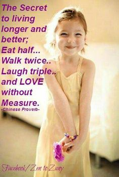 """The Secret to living longer and better; Eat half...Walk twice..Laugh triple.. and Love without Measure."" - Chinese Proverb"
