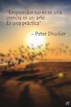 """""""Emprender no es ni una ciencia ni un arte. Es una práctica"""" - Peter Drucker. Hecho por Diego Garay. More"""