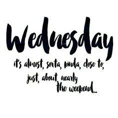 #wendnesday it's almost, sorta, kinda, close to, just about nearly the weekend