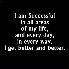 Success affirmation. I am Successful in all areas of my life, and every day, in every way, I get better and better.