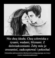 Nie chcę ideału. Chcę człowieka z rysami, wadami, bliznami. Z doświadczeniami. Żeby móc je zrozumieć, zaakceptować i pokochać – Człowieka jednocześnie identycznie postępującego ze mną i moimi niedoskonałościami Best Quotes, Love Quotes, Love Him, My Love, Love Is Sweet, Motto, Of My Life, Quotations, Psychology