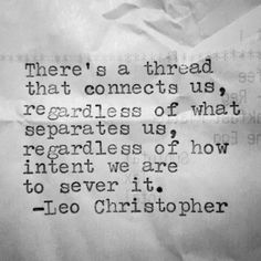 There's a thread that connect us, regardless of what separates us, regardless of how intent we are to sever it. ~ Leo Christopher