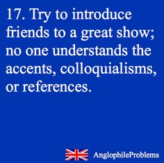 Anglophile problems. I have to pick particular friends to introduce these shows to, so I'm not rejected completely.