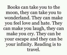 Books can take you to the moon, they can take you to wonderland. They can make you feel love and hate. They can make you laugh, they can make you cry. They can be your escape and they can be your infinity. Reading is to travel. Book Memes, Book Quotes, Life Quotes, Reading Quotes, Quotable Quotes, I Love Books, Books To Read, My Books, Feeling Loved