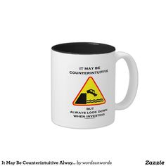 """It May Be Counterintuitive Always Look Down Invest #economics #investing #counterintuitive #alwayslookdown #advice #valueinvestor #humor #sign #wordsandunwords Here's a mug that any value investor will enjoy: """"It May Be Counterintuitive But Always Look Down When Investing""""."""