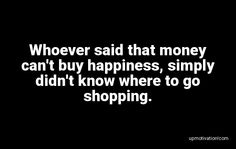 Whoever said that money can�t