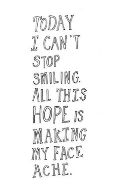 Today I can't stop smiling. All this hope is making my face ache.