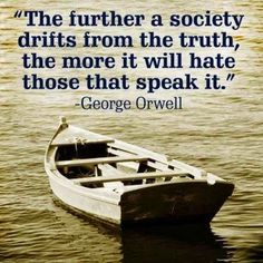 """""""The further a society drifts from the truth the more it will hate those that speak it."""" George Orwell quote And that is why the Liberals/Progressives/Democrats call the TRUTH """"Hate Speech"""". Won't they ever learn that they are being manipulated? Quotable Quotes, Wisdom Quotes, Me Quotes, Speak The Truth Quotes, Family Quotes, Quotes About Hate, Funny Quotes, Way Of Life, The Life"""