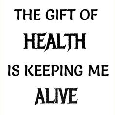 The gift of health is keeping me alive.