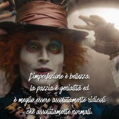 Imperfection is beauty, madness is genius and it's better to be absolutely ridiculous than absolutely normal Mad Hatter Quotes, Harley Queen, Imperfection Is Beauty, Quotes About Everything, Inspirational Phrases, Magic Words, Disney Films, True Words, Johnny Depp