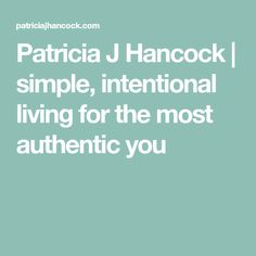 Patricia J Hancock | simple, intentional living for the most authentic you