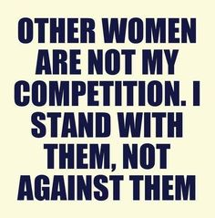 Other Women are not my competition. I stand with them, not against them.