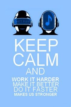 Keep calm  Work it harder, Make it better, Do it faster, Make us stronger - Daft-punk
