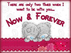 "<3 ""There are only two times when I want to be with you... Now & Forever"" <3"
