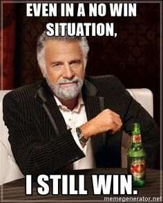 The Most Interesting Man In The World - Even in a no win situation, I still win.