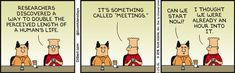 "Dilbert: Researchers discovered a way to double the perceived length of a human's life. It's something called ""meetings."" Boss: Can we start now? Dilbert: I though we were already an hour into it."