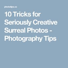 10 Tricks for Seriously Creative Surreal Photos - Photography Tips