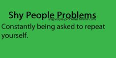 Shy People Problems OMG IKR SO ANNOYING -___________- UGH