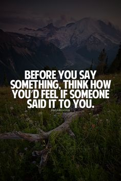 Before you say something, think how you'd feel if someone said it to you...