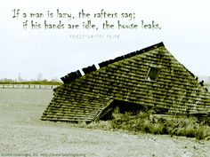 Eclesiastes 10:18—If a man is lazy, the rafters sag; if his hands are idle, the house leaks.