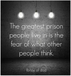 The greatest prison people live in is the fear of what other people think.