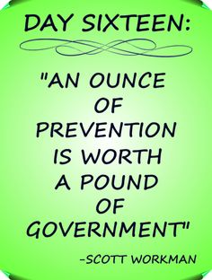 """Day 16 Quote: """"An ounce of prevention if worth a pound of government"""" - Scott Workman"""