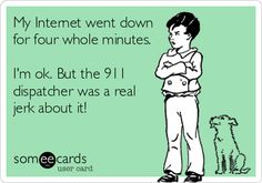 My Internet went down for four whole minutes. I'm ok. But the 911 dispatcher was a real jerk about it!